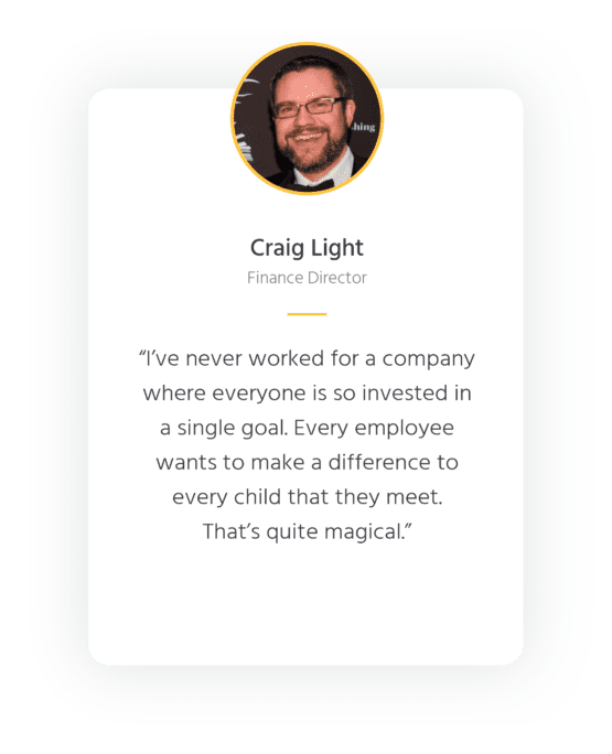 """Quote from Explore Learning Finance Director, Craig Light - """"I've never worked for a company where everyone is so invested in a single goal. Every employee wants to make a difference to every child that they meet. That's quite magical."""""""