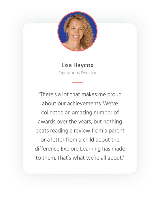 """Quote from Operations Director, Lisa Haycox - """"There's a lot that makes me proud about our achievements. We've collected an amazing number of awards over the years, but nothing beats reading a review from a parent of a letter from a child about the difference Explore Learning has made to them. That's what we're all about."""""""